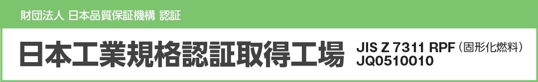 日本工業規格認証取得工場 JIS Z 7311 RPF / JQ0510010